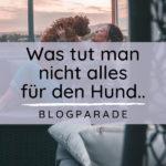 Blogparade: Was tut man nicht alles für den Hund..